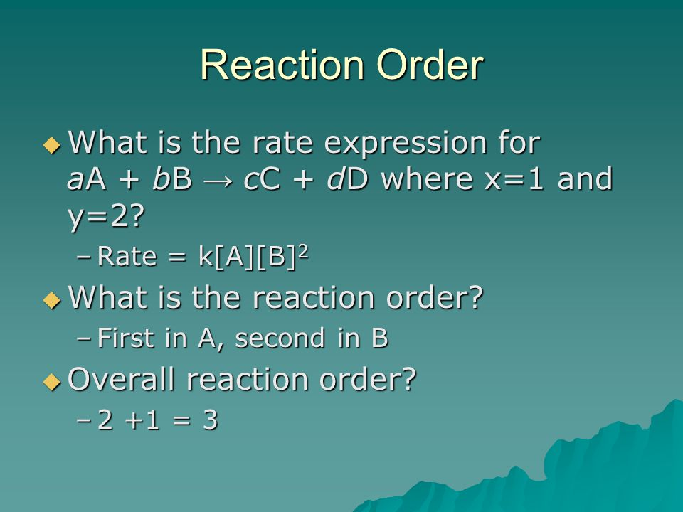 Reaction Order What is the rate expression for aA + bB → cC + dD where x=1 and y=2 Rate = k[A][B]2.